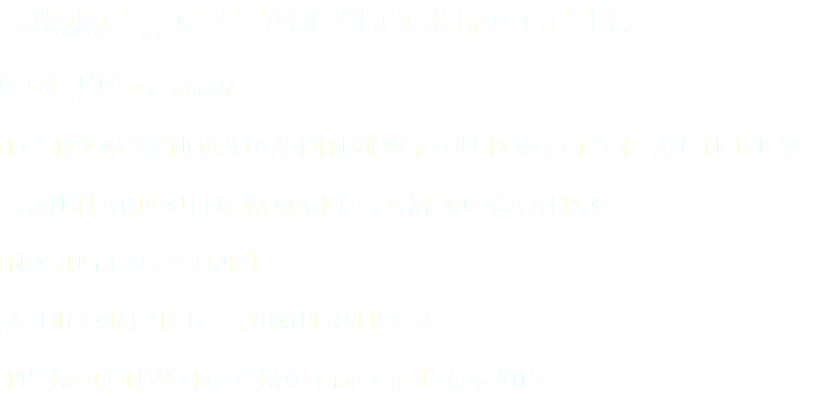 SUMMER 2015 EARLY BOOKING OFFER € 60,00 Person/night -DBL ROOM STANDARD GARDEN VIEW + FULL BOARD + SOFT ALL INCLUSIVE -TRANSFER IN/OUT FROM MALINDI OR MOMBASA AIRPORT -NO SINGLE SUPPLEMENT -ADDITIONAL NIGHT € 70,00 PER PERSON -PROMOTION VALID FROM 01 march to 15 july 2015