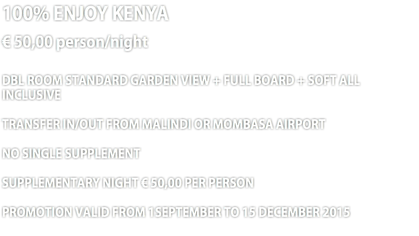100% ENJOY KENYA € 50,00 person/night DBL ROOM STANDARD GARDEN VIEW + FULL BOARD + SOFT ALL INCLUSIVE TRANSFER IN/OUT FROM MALINDI OR MOMBASA AIRPORT NO SINGLE SUPPLEMENT SUPPLEMENTARY NIGHT € 50,00 PER PERSON PROMOTION VALID FROM 1SEPTEMBER TO 15 DECEMBER 2015